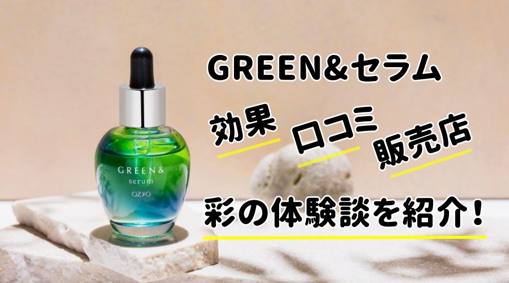 GREEN&セラムは効果なし?彩の口コミと販売店の市販状況を暴露